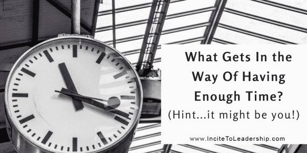 What Gets In the Way Of Having Enough Time? (Hint. . .it might be you!)