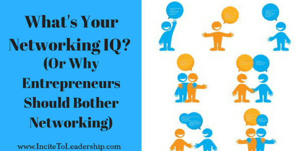 What's Your Networking IQ? (Or Why Entrepreneurs Should Bother Networking)